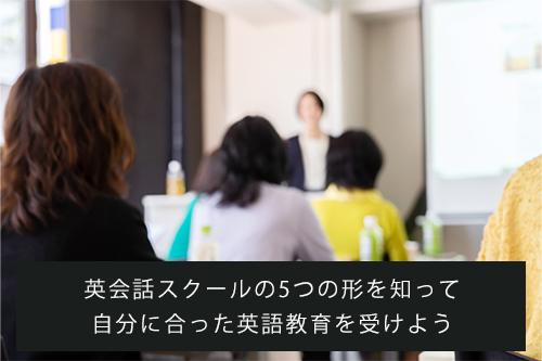 英会話スクールの5つの形を知って自分に合った英語教育を受けよう